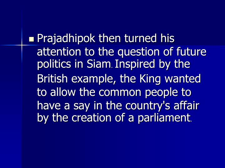 Prajadhipok then turned his attention to the question of future politics in Siam