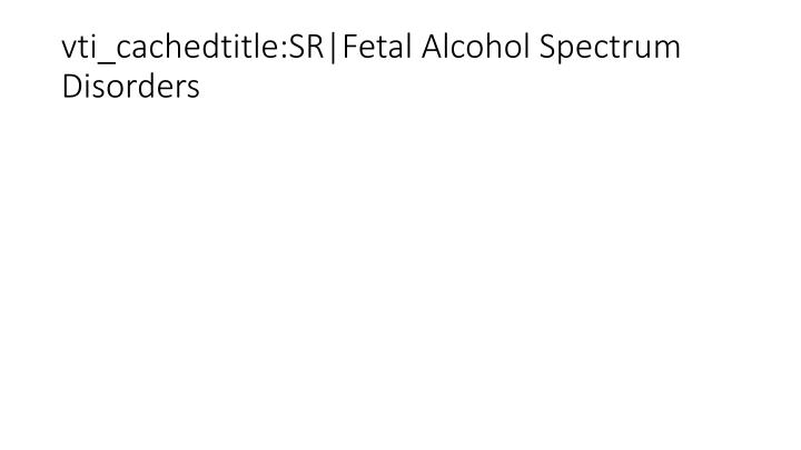 vti_cachedtitle:SR|Fetal Alcohol Spectrum Disorders