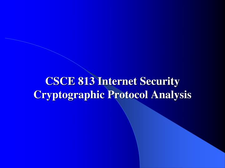 csce 813 internet security cryptographic protocol analysis
