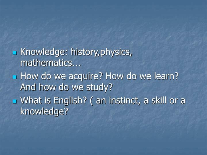 Knowledge: history,physics, mathematics