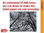 an estimated 27 000 trees are cut down to make the toilet paper we use everyday