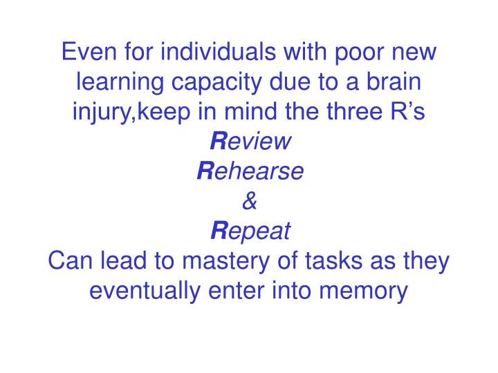 Even for individuals with poor new learning capacity due to a brain injury,keep in mind the three R's