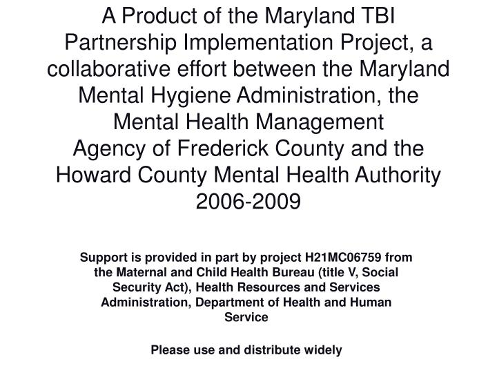 A Product of the Maryland TBI Partnership Implementation Project, a collaborative effort between the Maryland Mental Hygiene Administration, the Mental Health Management