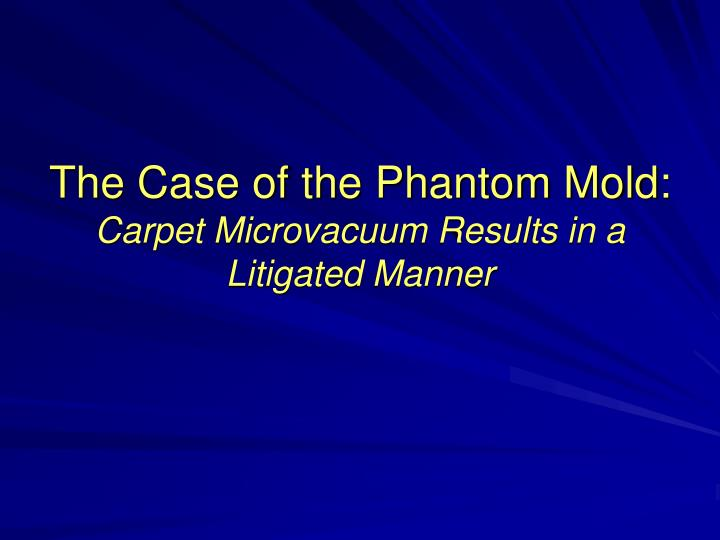 The case of the phantom mold carpet microvacuum results in a litigated manner