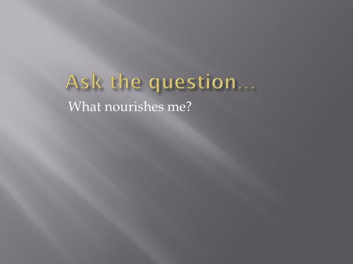Ask the question…