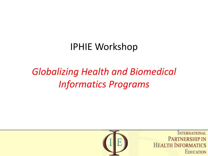 Ppt Iphie Workshop Globalizing Health And Biomedical Informatics