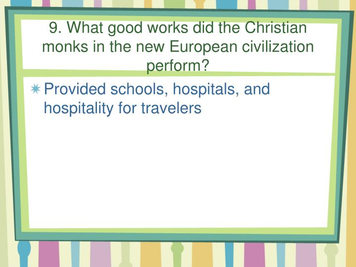 9. What good works did the Christian monks in the new European civilization perform?