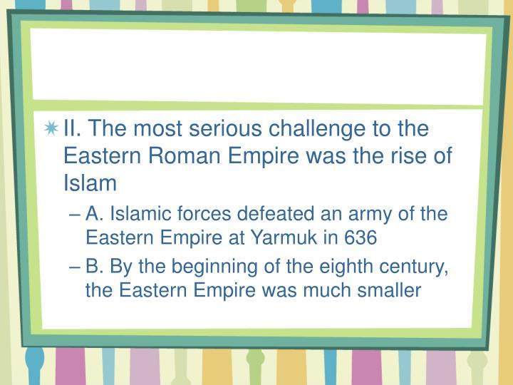 II. The most serious challenge to the Eastern Roman Empire was the rise of Islam