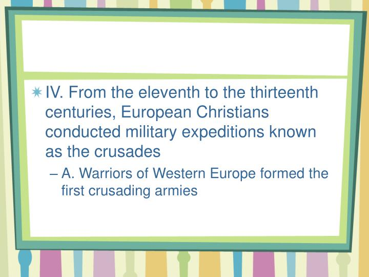 IV. From the eleventh to the thirteenth centuries, European Christians conducted military expeditions known as the crusades