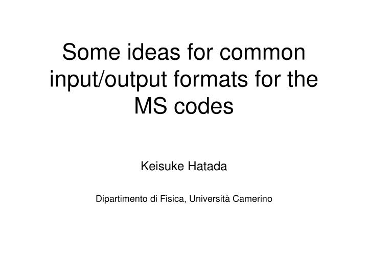 PPT - Some ideas for common input/output formats for the MS codes