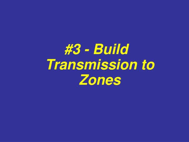 #3 - Build Transmission to Zones