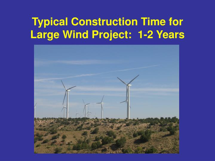 Typical Construction Time for Large Wind Project:  1-2 Years