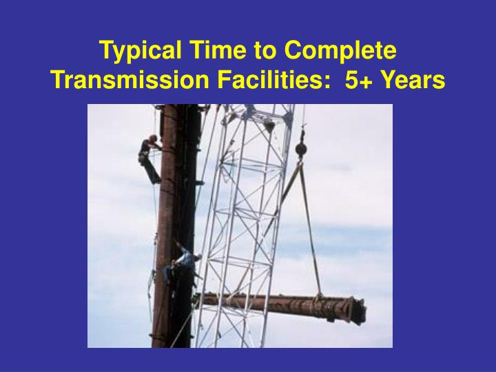 Typical Time to Complete Transmission Facilities:  5+ Years