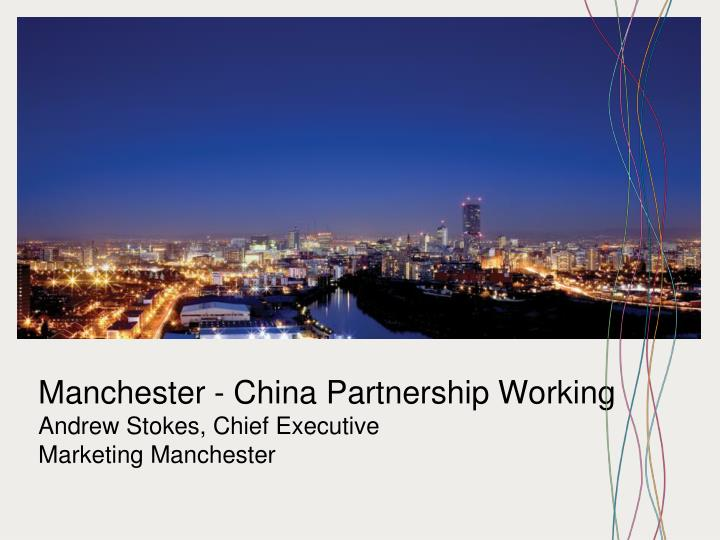 manchester china partnership working andrew stokes chief executive marketing manchester n.
