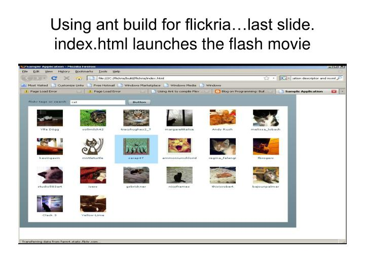 Using ant build for flickria…last slide. index.html launches the flash movie