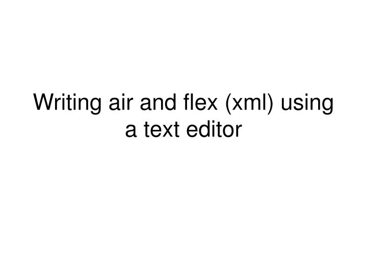 Writing air and flex xml using a text editor
