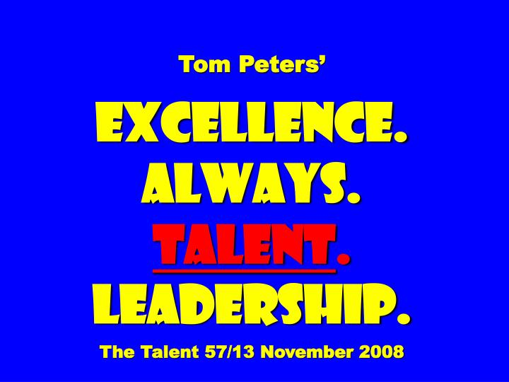 tom peters excellence always talent leadership the talent 57 13 november 2008 n.