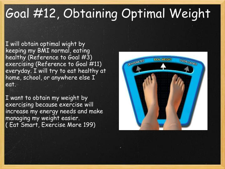 I will obtain optimal wight by keeping my BMI normal, eating healthy (Reference to Goal #3) exercising (Reference to Goal #11) everyday. I will try to eat healthy at home, school, or anywhere else I eat.