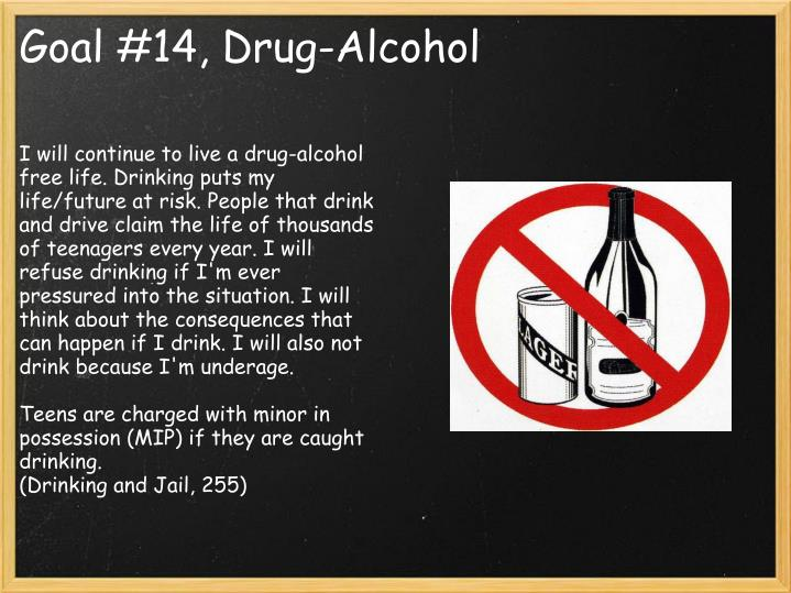 I will continue to live a drug-alcohol free life. Drinking puts my life/future at risk. People that drink and drive claim the life of thousands of teenagers every year. I will refuse drinking if I'm ever pressured into the situation. I will think about the consequences that can happen if I drink. I will also not drink because I'm underage.