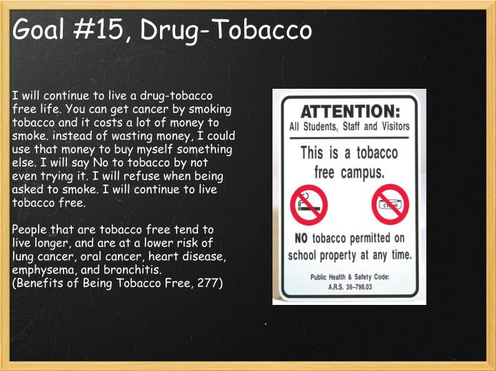 I will continue to live a drug-tobacco free life. You can get cancer by smoking tobacco and it costs a lot of money to smoke. instead of wasting money, I could use that money to buy myself something else. I will say No to tobacco by not even trying it. I will refuse when being asked to smoke. I will continue to live tobacco free.