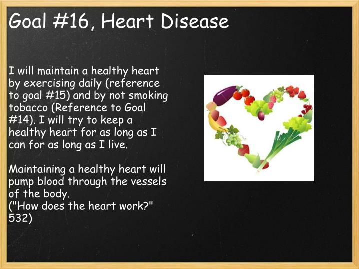 I will maintain a healthy heart by exercising daily (reference to goal #15) and by not smoking tobacco (Reference to Goal #14). I will try to keep a healthy heart for as long as I can for as long as I live.