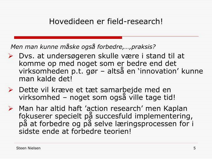 Hovedideen er field-research!