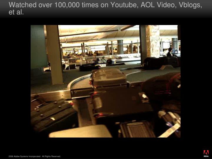 Watched over 100,000 times on Youtube, AOL Video, Vblogs, et al.