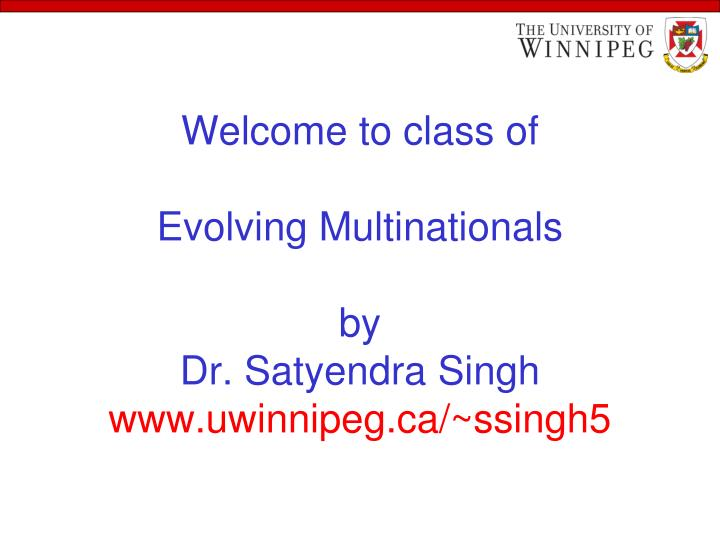 Welcome to class of evolving multinationals by dr satyendra singh www uwinnipeg ca ssingh5