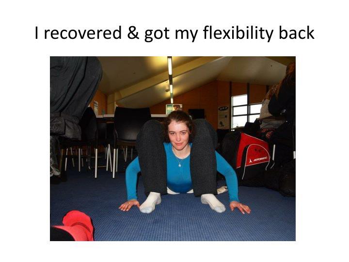 I recovered & got my flexibility back