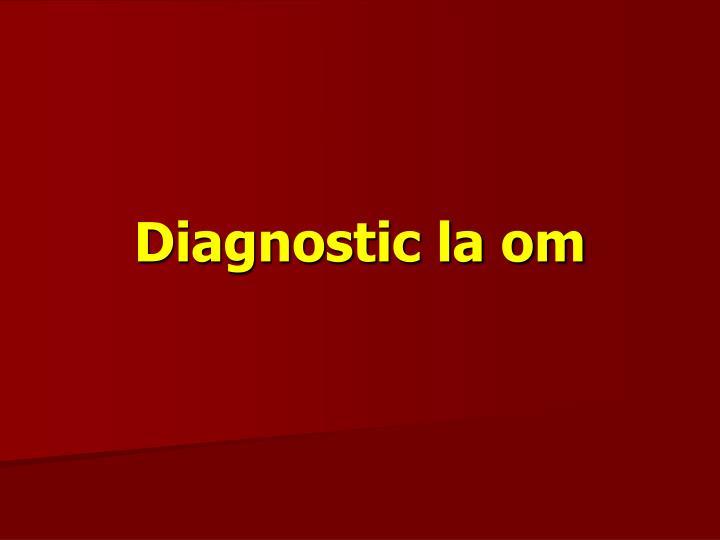 Diagnostic la om