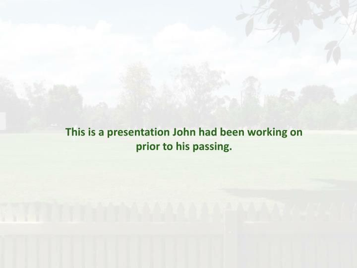 This is a presentation john had been working on prior to his passing