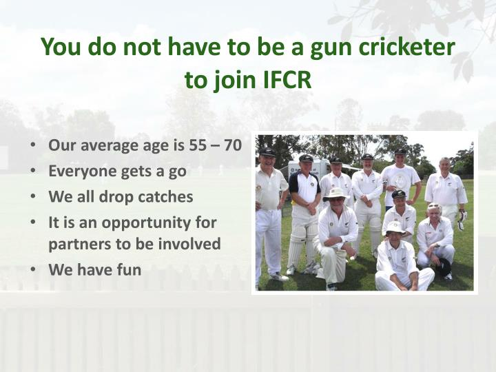 You do not have to be a gun cricketer