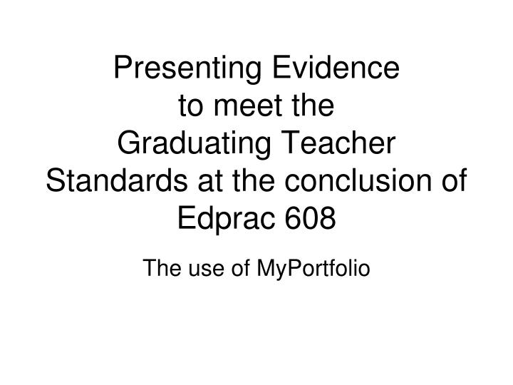 Presenting evidence to meet the graduating teacher standards at the conclusion of edprac 608