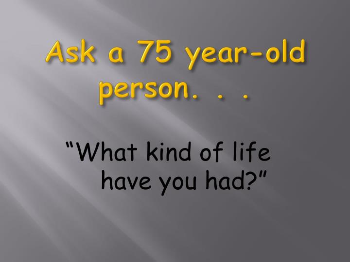 Ask a 75 year-old person. . .