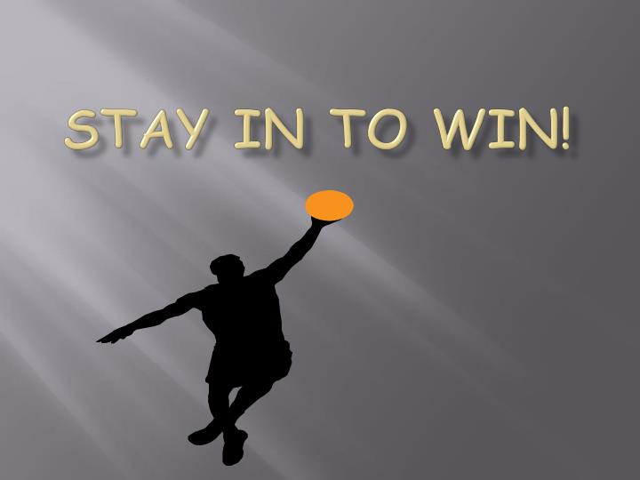 Stay in to win