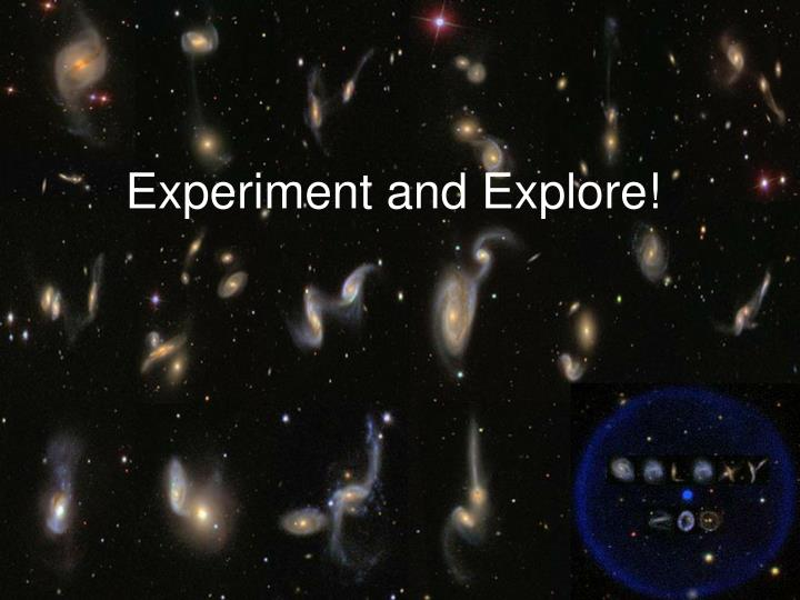 Experiment and Explore!