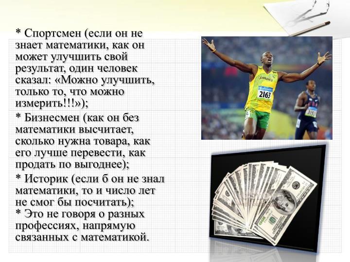 * Спортсмен (если он не знает математики, как он может улучшить свой результат, один человек сказал: «Можно улучшить, только то, что можно измерить!!!»);