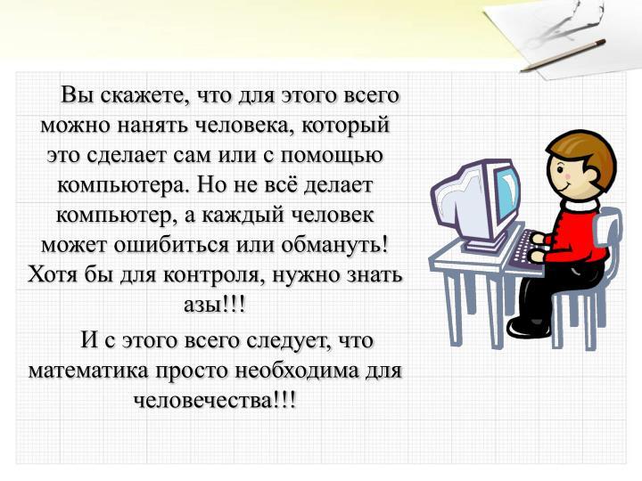 Вы скажете, что для этого всего можно нанять человека, который это сделает сам или с помощью компьютера. Но не всё делает компьютер, а каждый человек может ошибиться или обмануть! Хотя бы для контроля, нужно знать азы!!!
