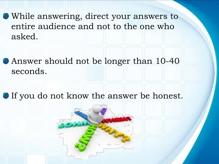 While answering, direct your answers to entire audience and not to the one who asked