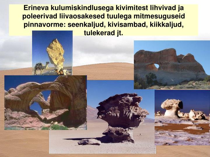 Erineva kulumiskindlusega kivimitest lihvivad ja poleerivad liivaosakesed tuulega mitmesuguseid pinnavorme: seenkaljud, kivisambad, kiikkaljud, tulekerad jt.