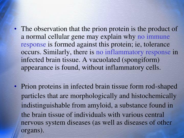 The observation that the prion protein is the product of a normal cellular gene may explain why