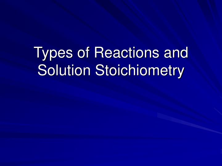 types of reactions and solution stoichiometry n.