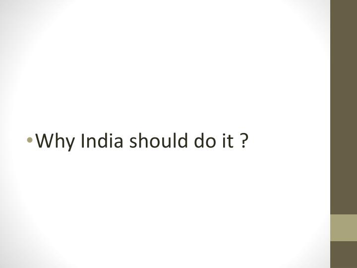 Why India should do it ?