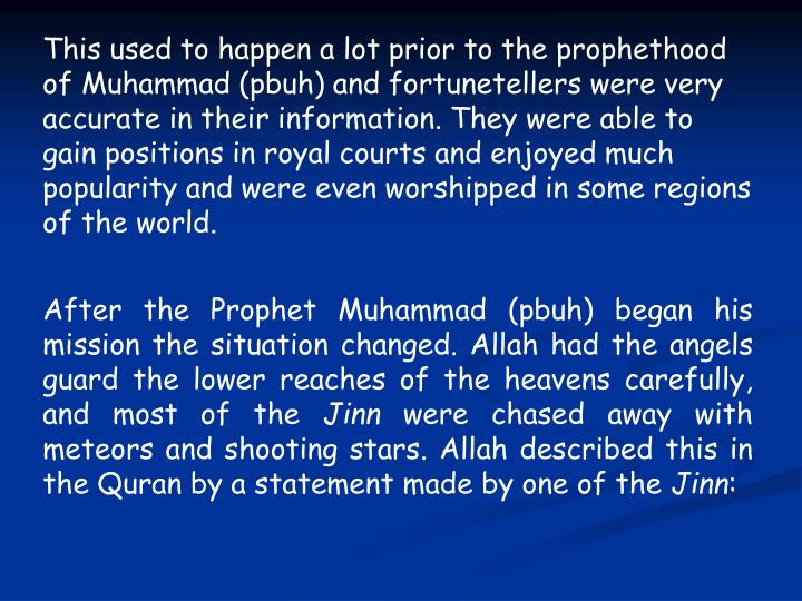 This used to happen a lot prior to the prophethood of Muhammad (pbuh) and fortunetellers were very accurate in their information. They were able to gain positions in royal courts and enjoyed much popularity and were even worshipped in some regions of the world.