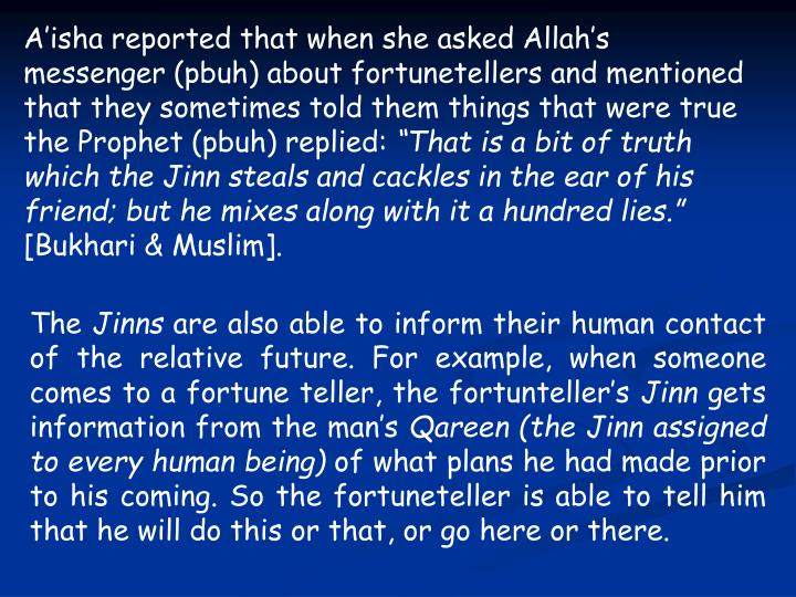 A'isha reported that when she asked Allah's messenger (pbuh) about fortunetellers and mentioned that they sometimes told them things that were true the Prophet (pbuh) replied: