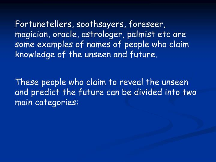 Fortunetellers, soothsayers, foreseer, magician, oracle, astrologer, palmist etc are some examples o...