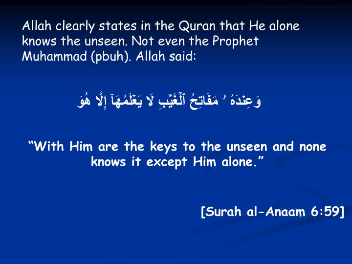 Allah clearly states in the Quran that He alone knows the unseen. Not even the Prophet Muhammad (pbuh). Allah said: