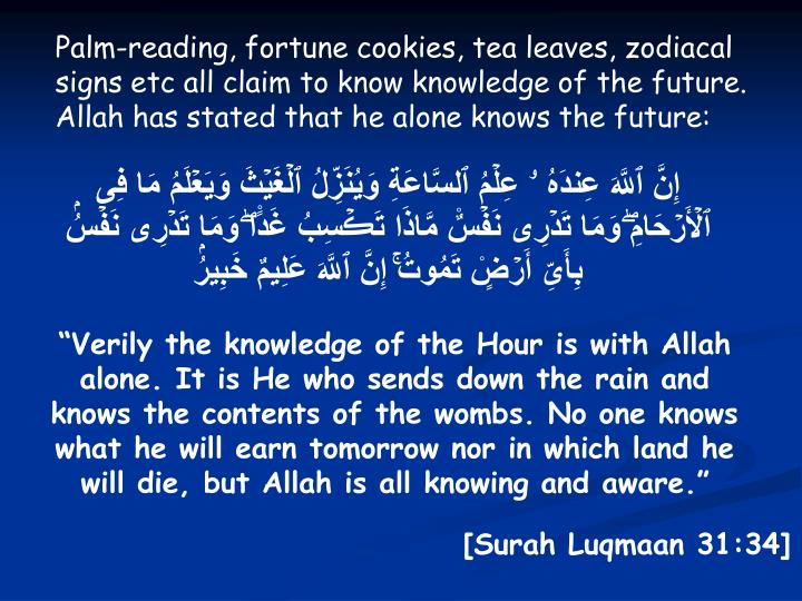 Palm-reading, fortune cookies, tea leaves, zodiacal signs etc all claim to know knowledge of the future. Allah has stated that he alone knows the future: