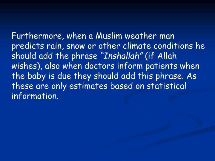 Furthermore, when a Muslim weather man predicts rain, snow or other climate conditions he should add the phrase