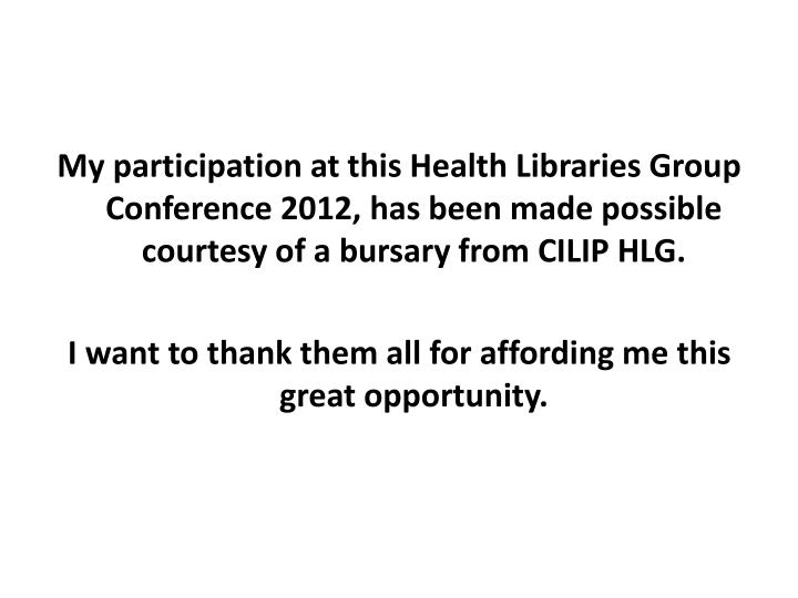 My participation at this Health Libraries Group Conference 2012, has been made possible courtesy of ...
